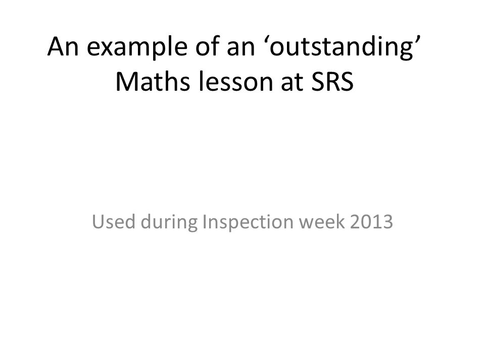 An example of an outstanding Maths lesson at SRS Used during Inspection week 2013