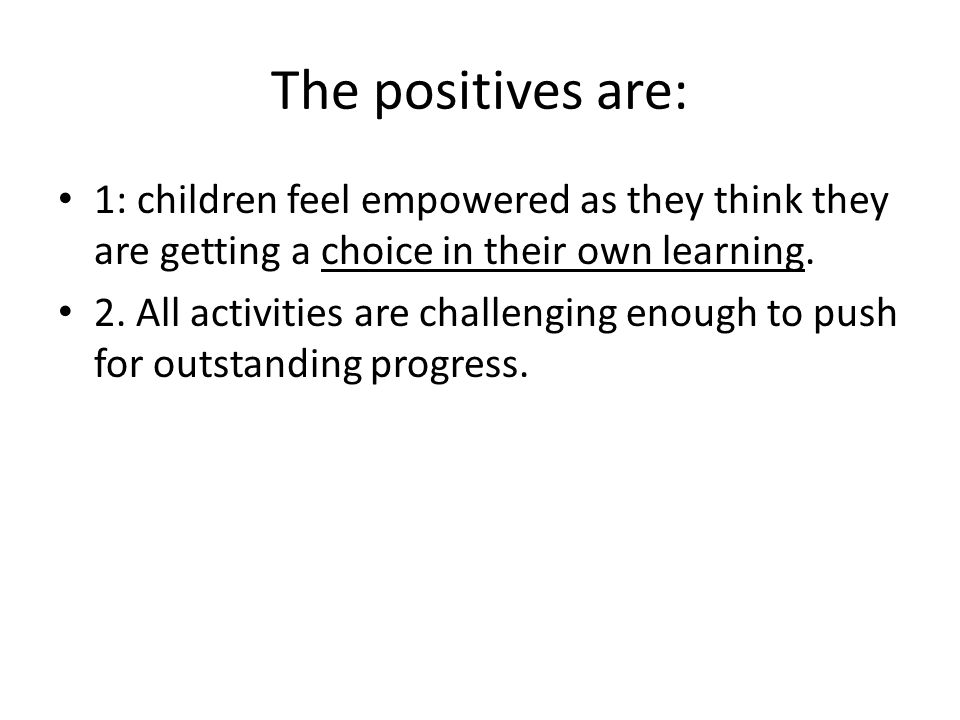 The positives are: 1: children feel empowered as they think they are getting a choice in their own learning.