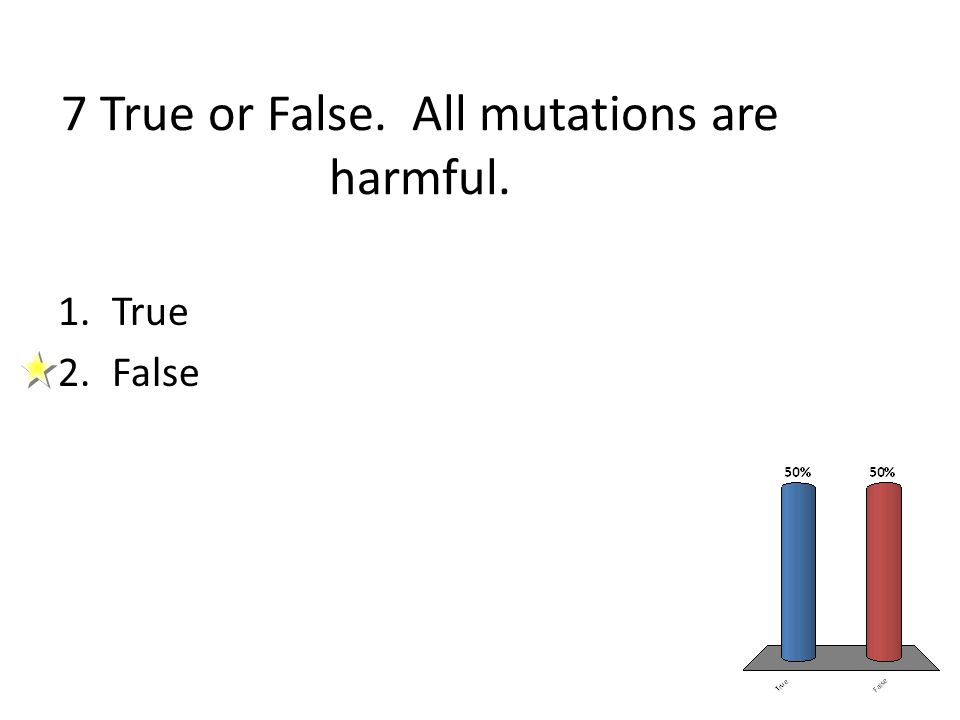 7 True or False. All mutations are harmful. 1.True 2.False
