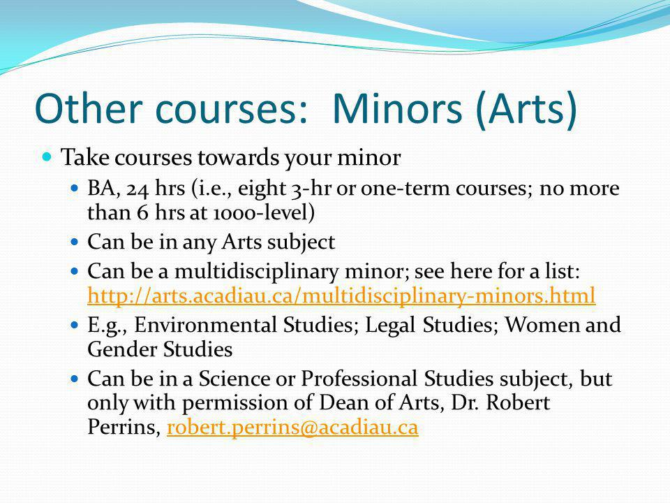 Other courses: Minors (Arts) Take courses towards your minor BA, 24 hrs (i.e., eight 3-hr or one-term courses; no more than 6 hrs at 1000-level) Can be in any Arts subject Can be a multidisciplinary minor; see here for a list: http://arts.acadiau.ca/multidisciplinary-minors.html http://arts.acadiau.ca/multidisciplinary-minors.html E.g., Environmental Studies; Legal Studies; Women and Gender Studies Can be in a Science or Professional Studies subject, but only with permission of Dean of Arts, Dr.