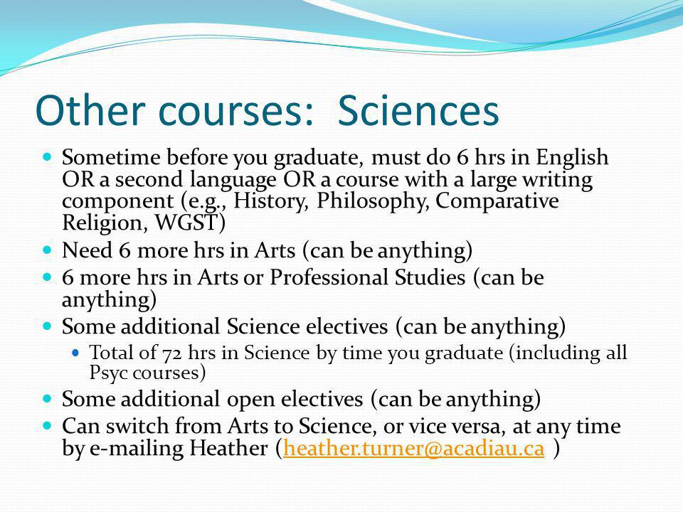 Other courses: Sciences Sometime before you graduate, must do 6 hrs in English OR a second language OR a course with a large writing component (e.g.,