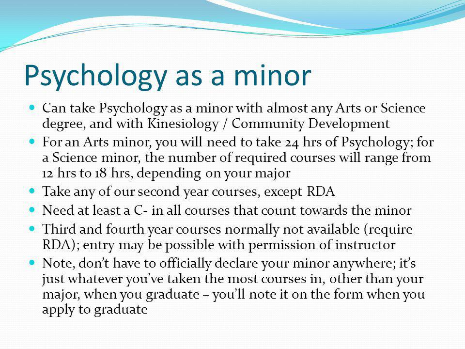 Psychology as a minor Can take Psychology as a minor with almost any Arts or Science degree, and with Kinesiology / Community Development For an Arts minor, you will need to take 24 hrs of Psychology; for a Science minor, the number of required courses will range from 12 hrs to 18 hrs, depending on your major Take any of our second year courses, except RDA Need at least a C- in all courses that count towards the minor Third and fourth year courses normally not available (require RDA); entry may be possible with permission of instructor Note, dont have to officially declare your minor anywhere; its just whatever youve taken the most courses in, other than your major, when you graduate – youll note it on the form when you apply to graduate
