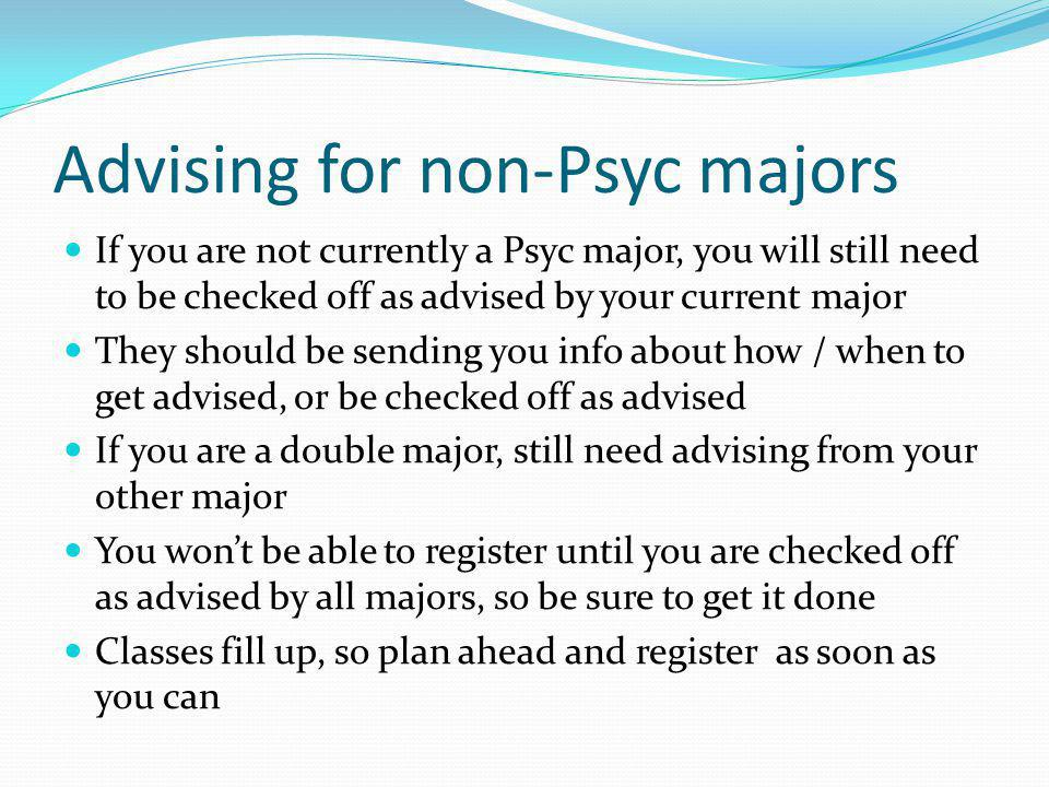Advising for non-Psyc majors If you are not currently a Psyc major, you will still need to be checked off as advised by your current major They should