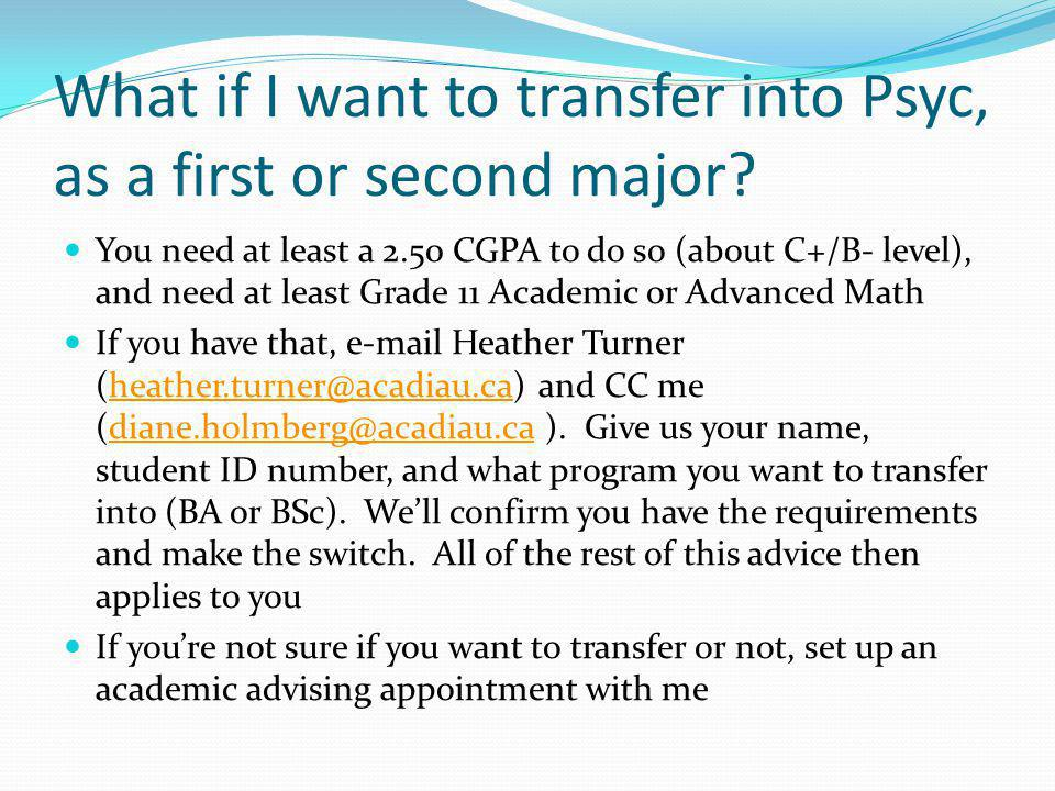 What if I want to transfer into Psyc, as a first or second major? You need at least a 2.50 CGPA to do so (about C+/B- level), and need at least Grade