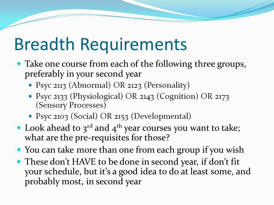 Breadth Requirements Take one course from each of the following three groups, preferably in your second year Psyc 2113 (Abnormal) OR 2123 (Personality