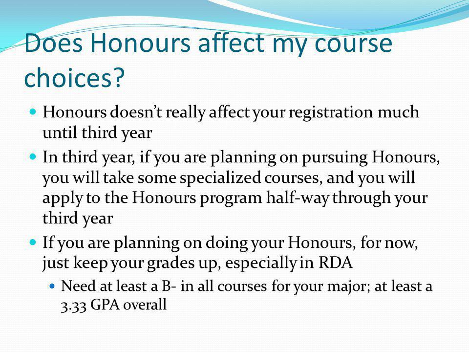 Does Honours affect my course choices? Honours doesnt really affect your registration much until third year In third year, if you are planning on purs