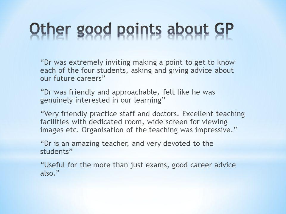 Dr was extremely inviting making a point to get to know each of the four students, asking and giving advice about our future careers Dr was friendly and approachable, felt like he was genuinely interested in our learning Very friendly practice staff and doctors.