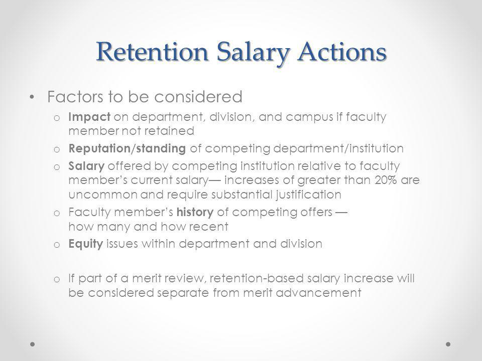 Retention Salary Actions Factors to be considered o Impact on department, division, and campus if faculty member not retained o Reputation/standing of competing department/institution o Salary offered by competing institution relative to faculty members current salary increases of greater than 20% are uncommon and require substantial justification o Faculty members history of competing offers how many and how recent o Equity issues within department and division o If part of a merit review, retention-based salary increase will be considered separate from merit advancement