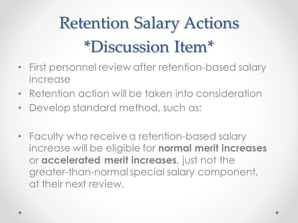First personnel review after retention-based salary increase Retention action will be taken into consideration Develop standard method, such as: Faculty who receive a retention-based salary increase will be eligible for normal merit increases or accelerated merit increases, just not the greater-than-normal special salary component, at their next review.