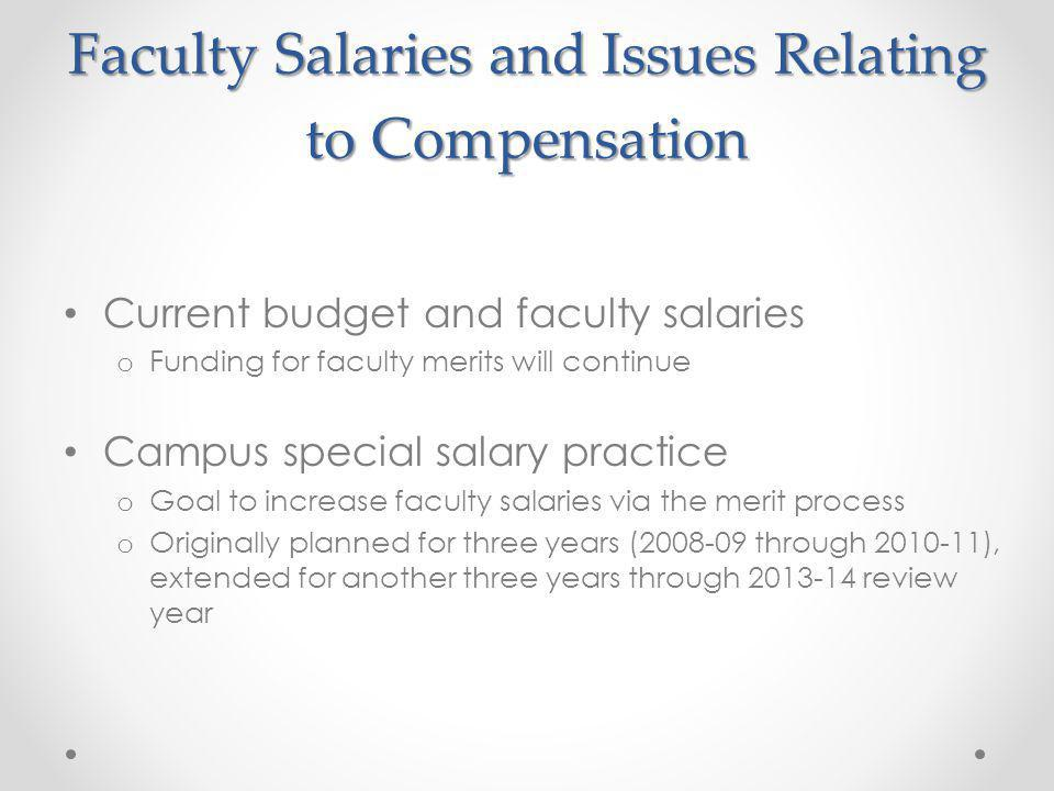 Faculty Salaries and Issues Relating to Compensation Current budget and faculty salaries o Funding for faculty merits will continue Campus special salary practice o Goal to increase faculty salaries via the merit process o Originally planned for three years (2008-09 through 2010-11), extended for another three years through 2013-14 review year