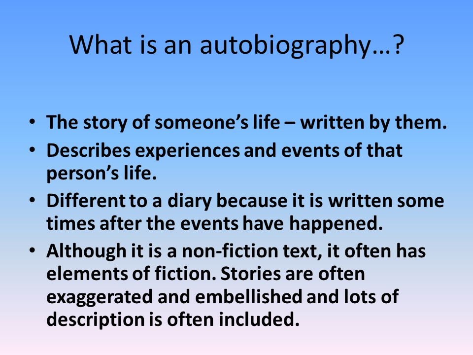What is an autobiography…. The story of someones life – written by them.