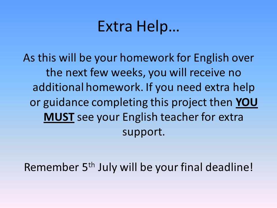 Extra Help… As this will be your homework for English over the next few weeks, you will receive no additional homework.