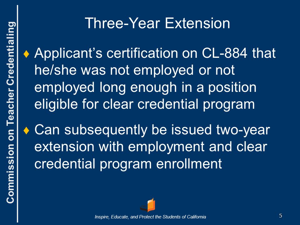 Commission on Teacher Credentialing Inspire, Educate, and Protect the Students of California Two-Year Extension Held five-year preliminary but: not employed long enough to earn clear credential Held three-year extension but: not employed long enough to complete requirements for the clear credential 6