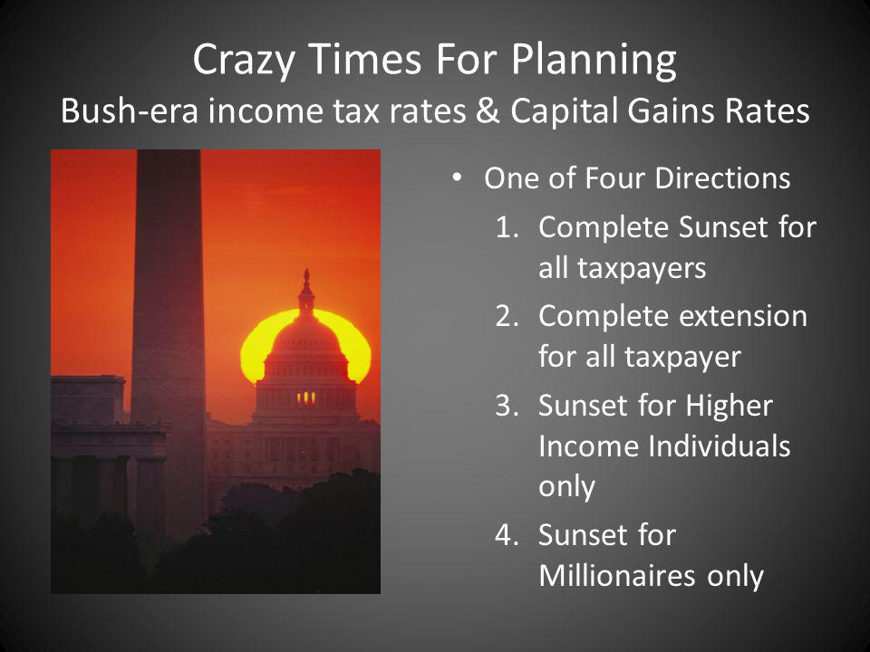 Crazy Times For Planning Bush-era income tax rates & Capital Gains Rates One of Four Directions 1.Complete Sunset for all taxpayers 2.Complete extension for all taxpayer 3.Sunset for Higher Income Individuals only 4.Sunset for Millionaires only