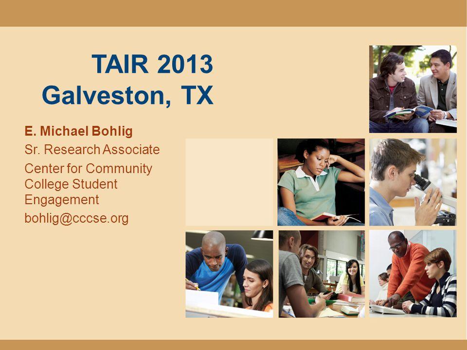 TAIR 2013 Galveston, TX E. Michael Bohlig Sr. Research Associate Center for Community College Student Engagement bohlig@cccse.org