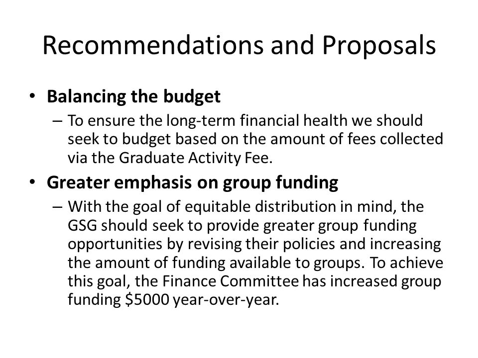 Recommendations and Proposals Balancing the budget – To ensure the long-term financial health we should seek to budget based on the amount of fees collected via the Graduate Activity Fee.