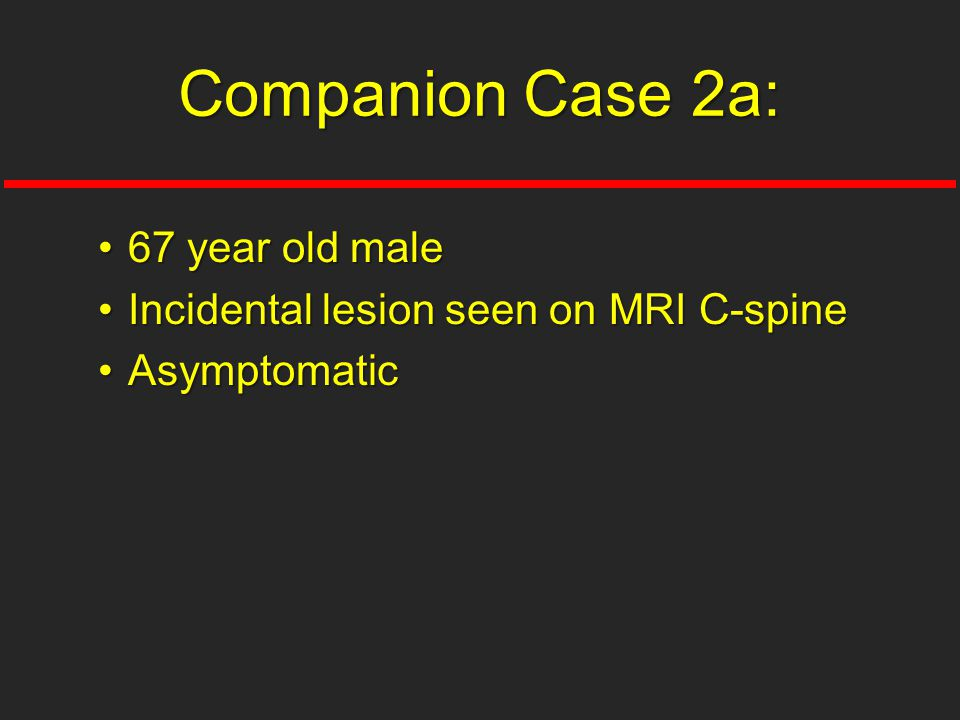 67 year old male67 year old male Incidental lesion seen on MRI C-spineIncidental lesion seen on MRI C-spine AsymptomaticAsymptomatic Companion Case 2a: