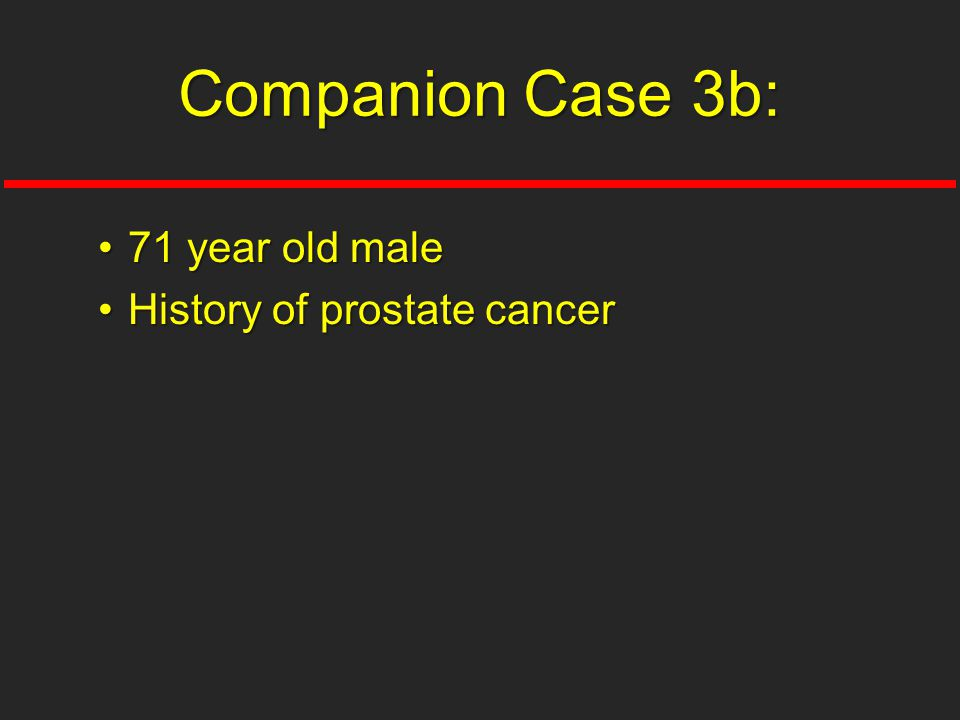 71 year old male71 year old male History of prostate cancerHistory of prostate cancer Companion Case 3b: