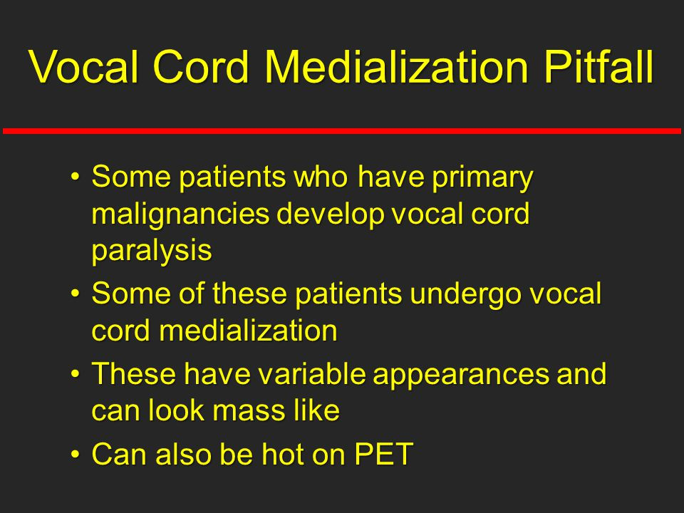 Some patients who have primary malignancies develop vocal cord paralysisSome patients who have primary malignancies develop vocal cord paralysis Some of these patients undergo vocal cord medializationSome of these patients undergo vocal cord medialization These have variable appearances and can look mass likeThese have variable appearances and can look mass like Can also be hot on PETCan also be hot on PET Vocal Cord Medialization Pitfall