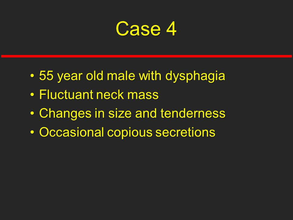 55 year old male with dysphagia55 year old male with dysphagia Fluctuant neck massFluctuant neck mass Changes in size and tendernessChanges in size and tenderness Occasional copious secretionsOccasional copious secretions Case 4