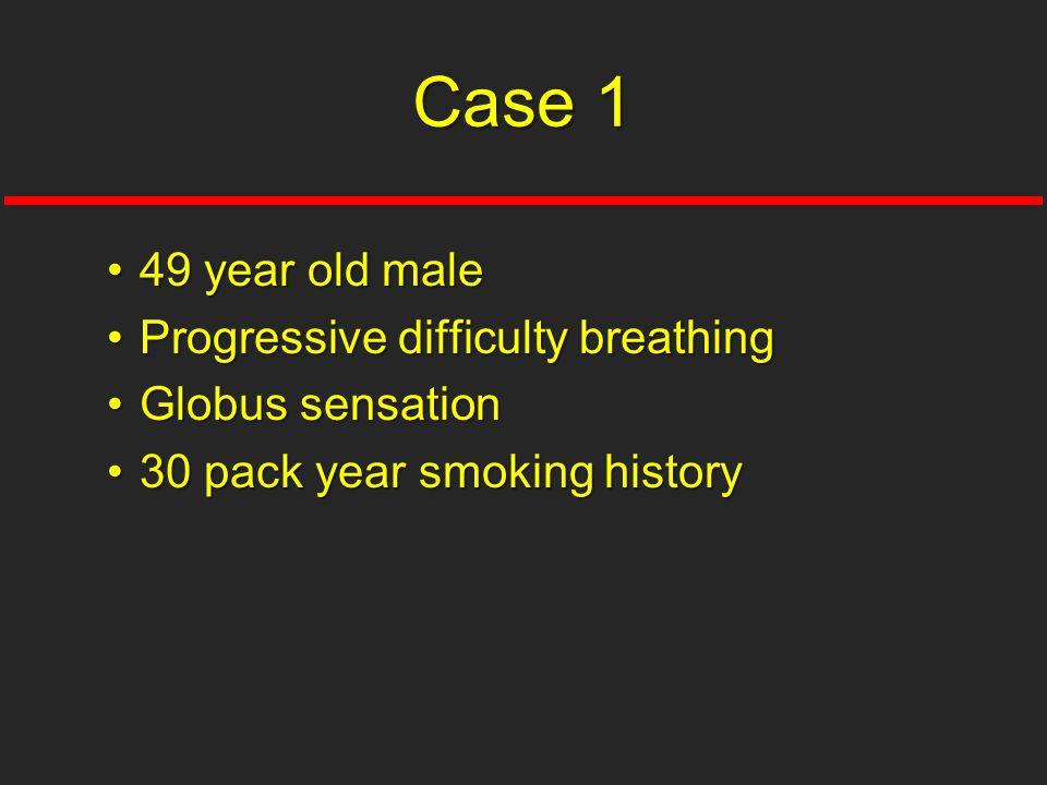 49 year old male49 year old male Progressive difficulty breathingProgressive difficulty breathing Globus sensationGlobus sensation 30 pack year smokin