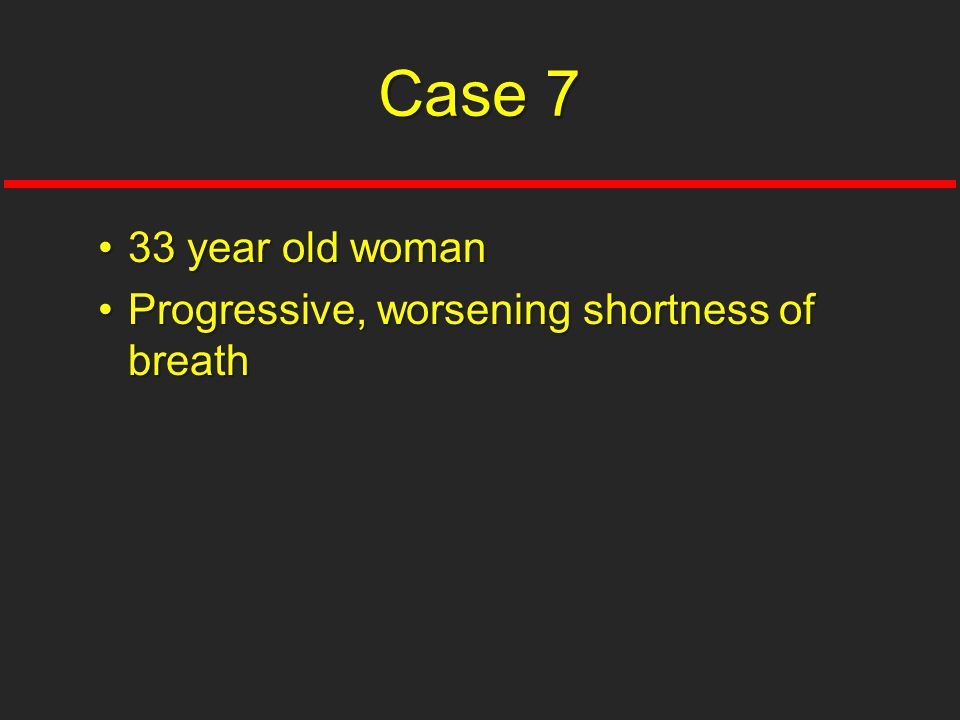 33 year old woman33 year old woman Progressive, worsening shortness of breathProgressive, worsening shortness of breath Case 7