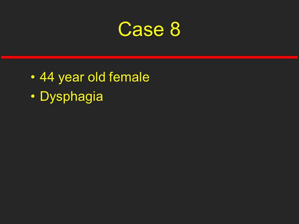 44 year old female44 year old female DysphagiaDysphagia Case 8