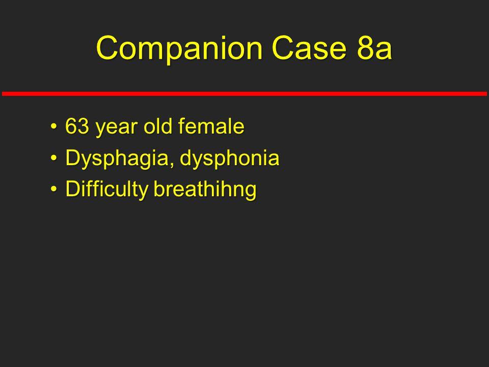 63 year old female63 year old female Dysphagia, dysphoniaDysphagia, dysphonia Difficulty breathihngDifficulty breathihng Companion Case 8a