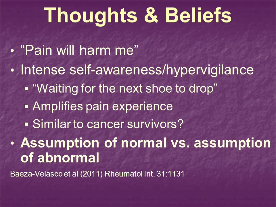 Thoughts & Beliefs Pain will harm me Intense self-awareness/hypervigilance Waiting for the next shoe to drop Amplifies pain experience Similar to canc