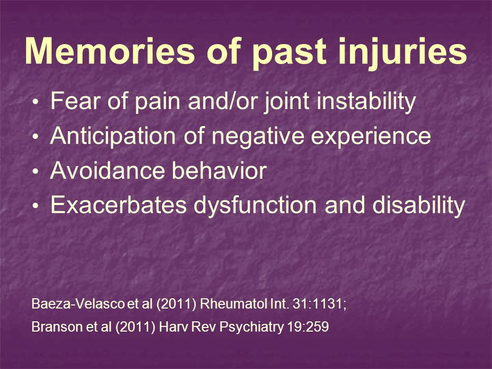 Memories of past injuries Fear of pain and/or joint instability Anticipation of negative experience Avoidance behavior Exacerbates dysfunction and disability Baeza-Velasco et al (2011) Rheumatol Int.