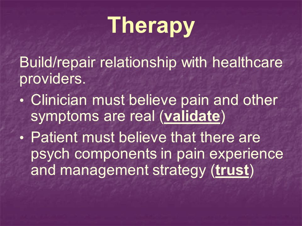 Therapy Build/repair relationship with healthcare providers. Clinician must believe pain and other symptoms are real (validate) Patient must believe t
