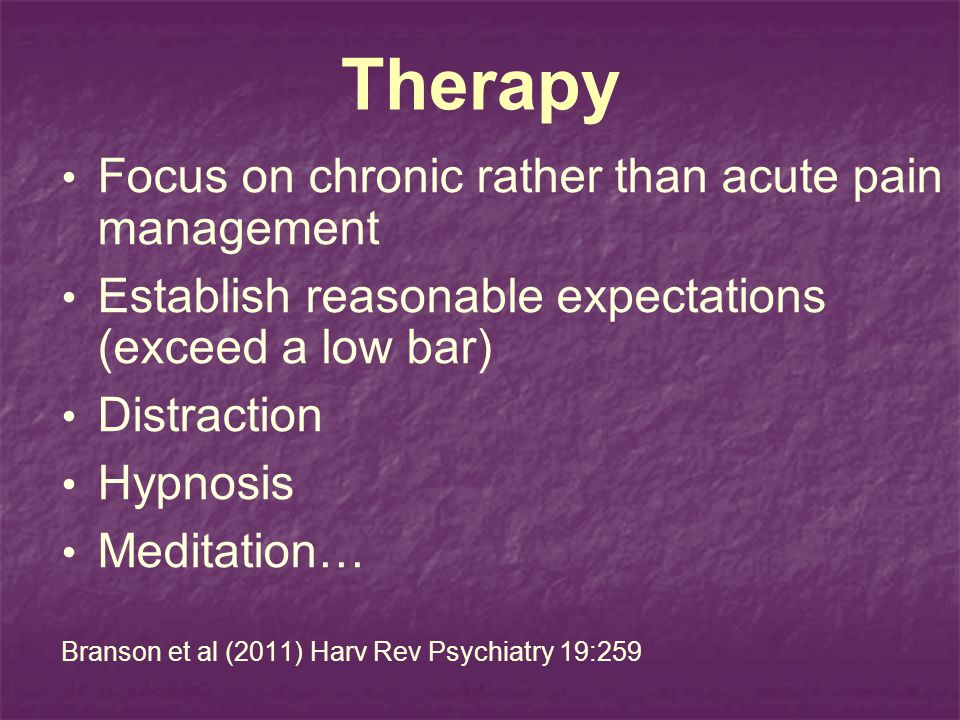 Therapy Focus on chronic rather than acute pain management Establish reasonable expectations (exceed a low bar) Distraction Hypnosis Meditation… Branson et al (2011) Harv Rev Psychiatry 19:259