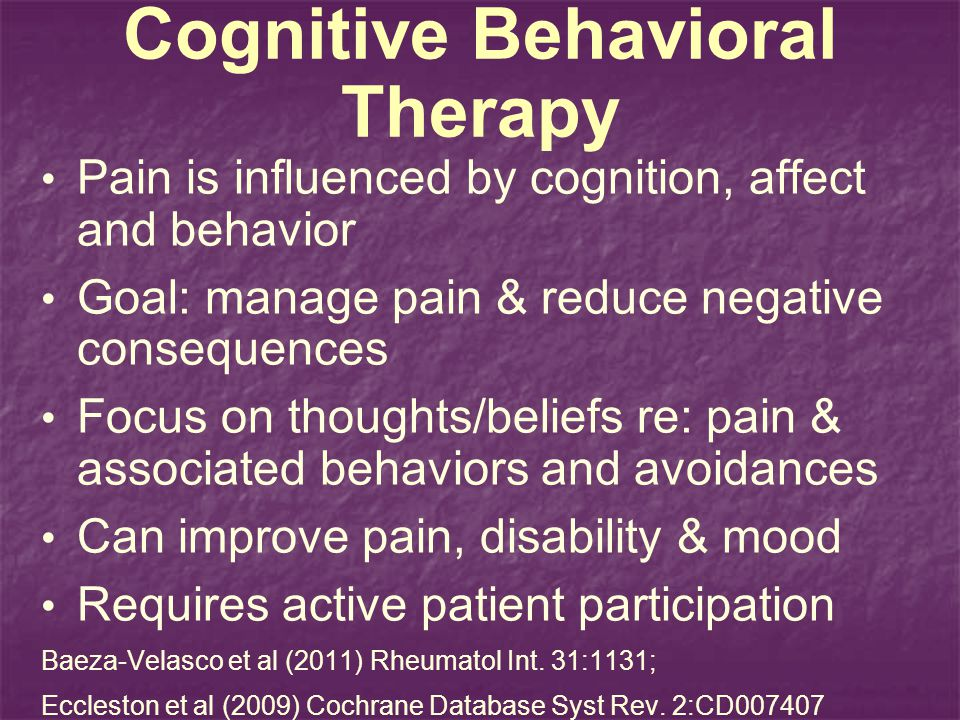 Cognitive Behavioral Therapy Pain is influenced by cognition, affect and behavior Goal: manage pain & reduce negative consequences Focus on thoughts/beliefs re: pain & associated behaviors and avoidances Can improve pain, disability & mood Requires active patient participation Baeza-Velasco et al (2011) Rheumatol Int.