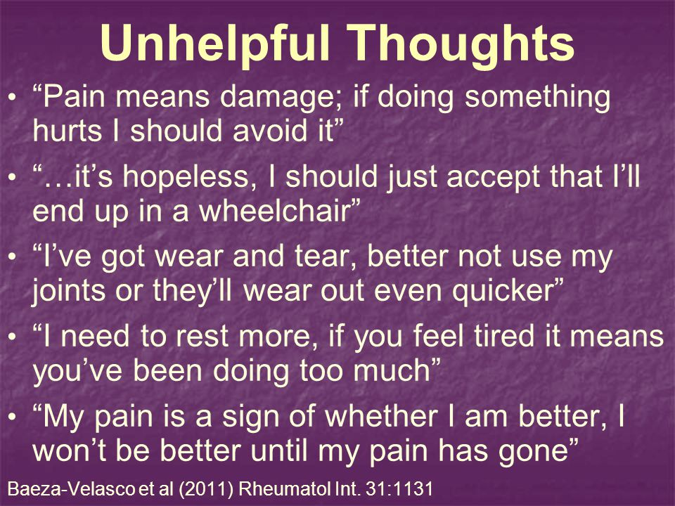 Unhelpful Thoughts Pain means damage; if doing something hurts I should avoid it …its hopeless, I should just accept that Ill end up in a wheelchair I