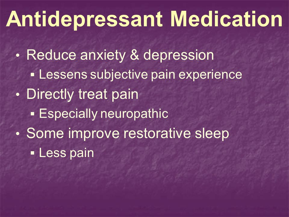 Antidepressant Medication Reduce anxiety & depression Lessens subjective pain experience Directly treat pain Especially neuropathic Some improve resto
