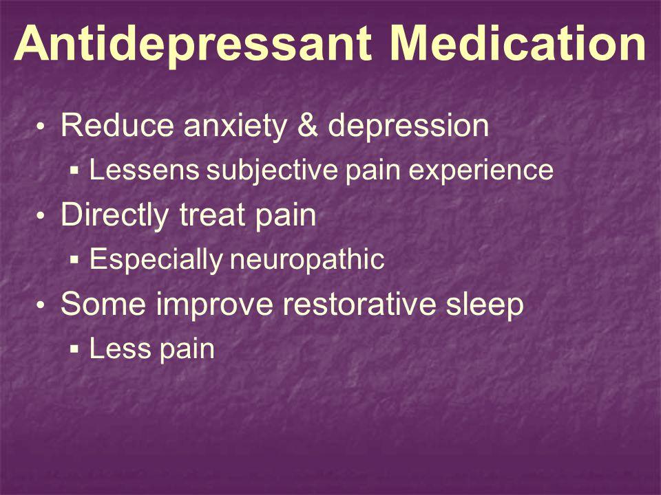 Antidepressant Medication Reduce anxiety & depression Lessens subjective pain experience Directly treat pain Especially neuropathic Some improve restorative sleep Less pain