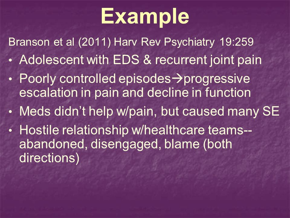 Example Branson et al (2011) Harv Rev Psychiatry 19:259 Adolescent with EDS & recurrent joint pain Poorly controlled episodes progressive escalation in pain and decline in function Meds didnt help w/pain, but caused many SE Hostile relationship w/healthcare teams-- abandoned, disengaged, blame (both directions)