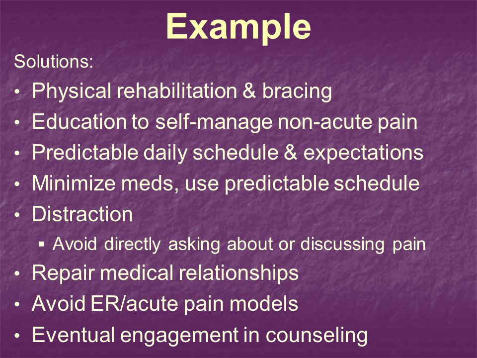 Example Solutions: Physical rehabilitation & bracing Education to self-manage non-acute pain Predictable daily schedule & expectations Minimize meds, use predictable schedule Distraction Avoid directly asking about or discussing pain Repair medical relationships Avoid ER/acute pain models Eventual engagement in counseling
