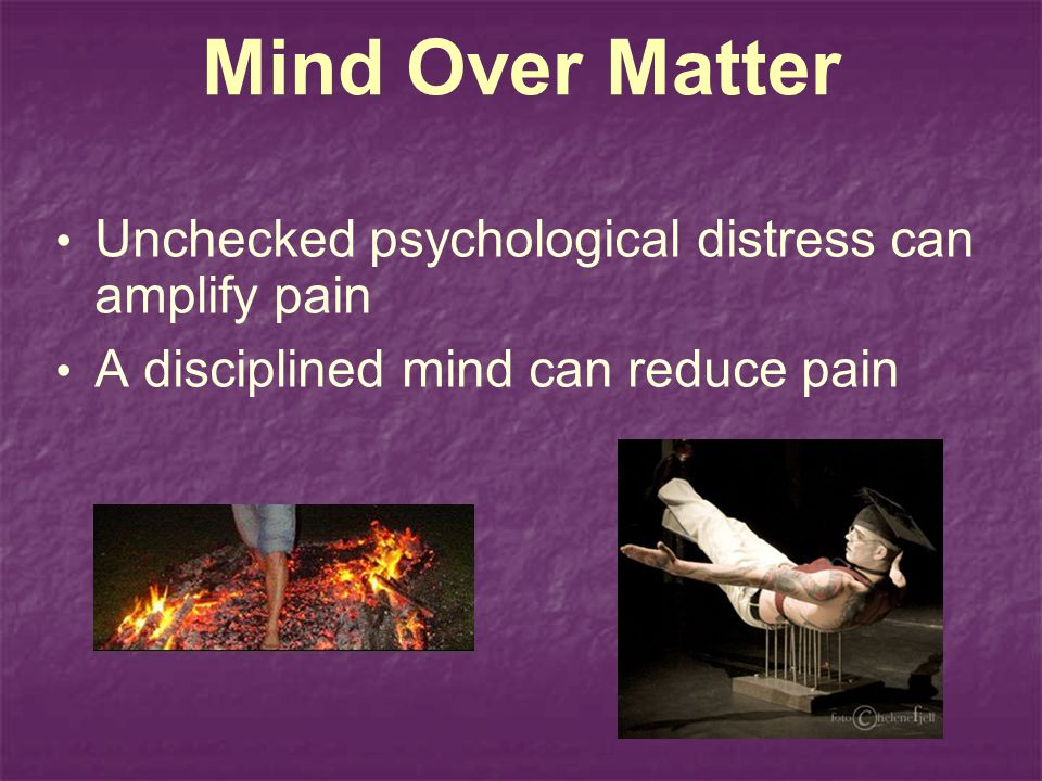 Mind Over Matter Unchecked psychological distress can amplify pain A disciplined mind can reduce pain
