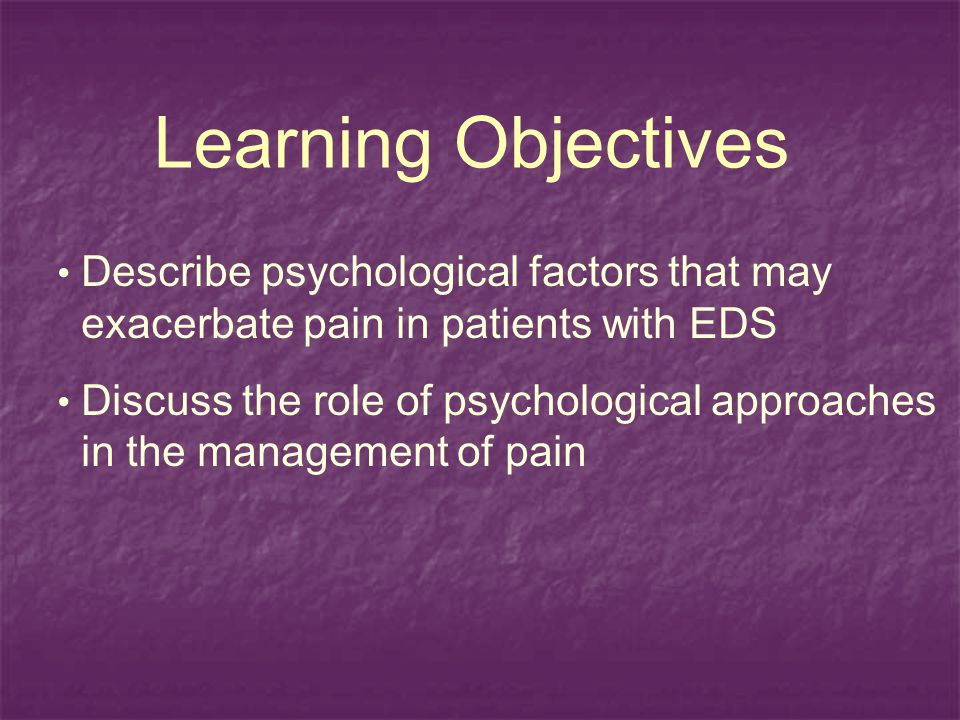 Learning Objectives Describe psychological factors that may exacerbate pain in patients with EDS Discuss the role of psychological approaches in the management of pain