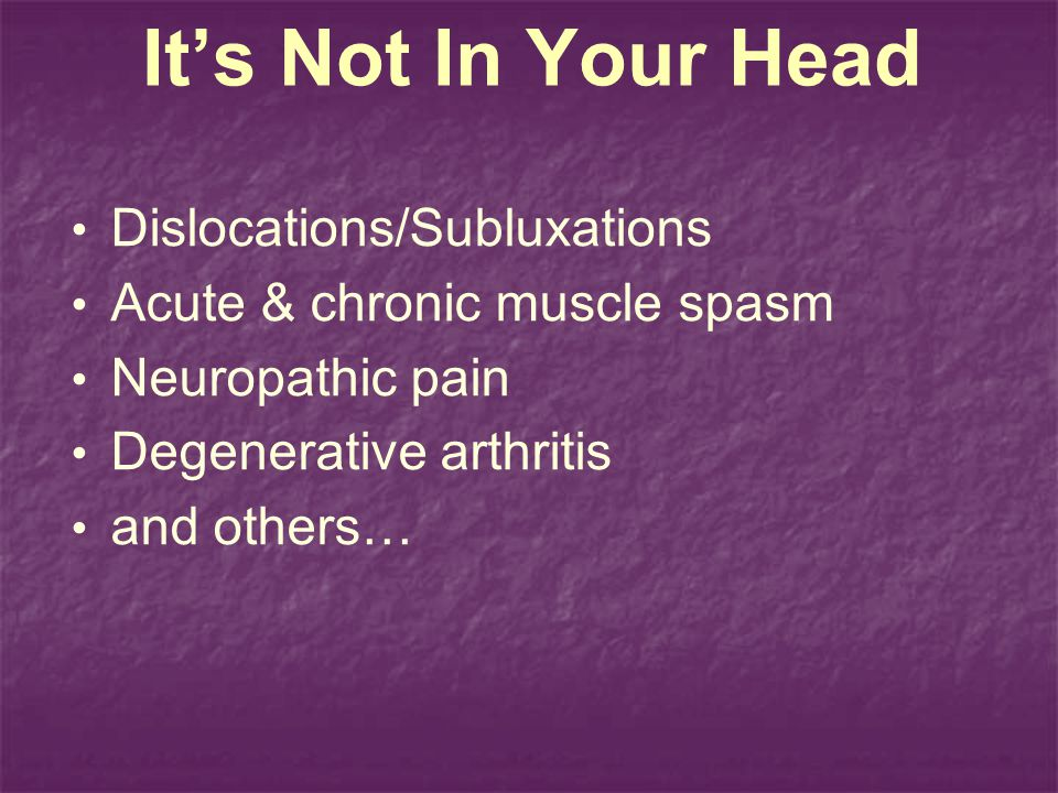 Its Not In Your Head Dislocations/Subluxations Acute & chronic muscle spasm Neuropathic pain Degenerative arthritis and others…
