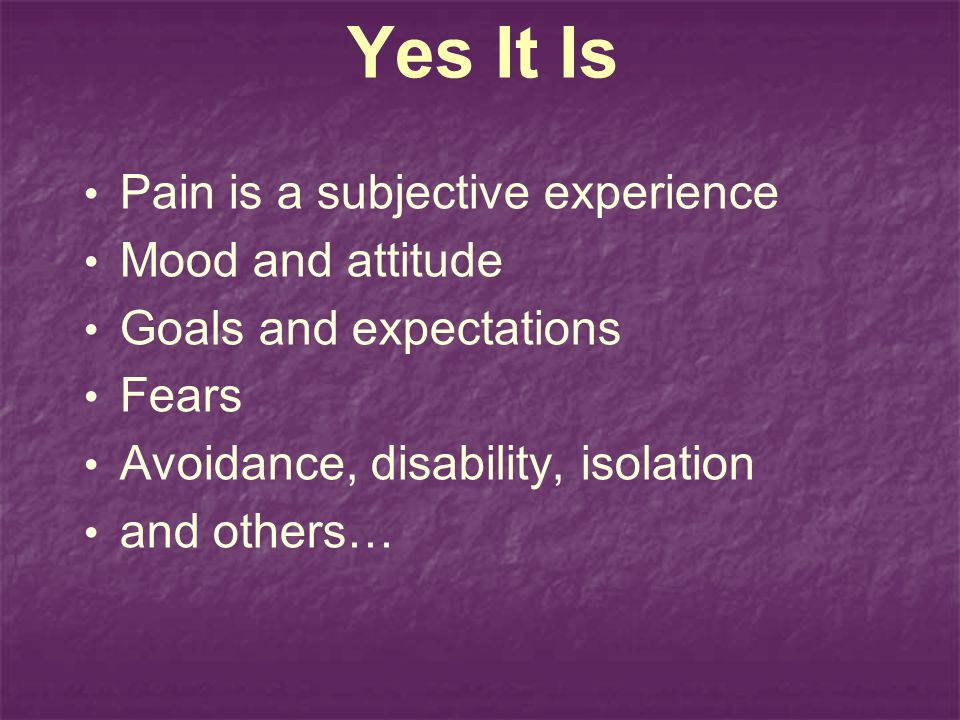 Yes It Is Pain is a subjective experience Mood and attitude Goals and expectations Fears Avoidance, disability, isolation and others…
