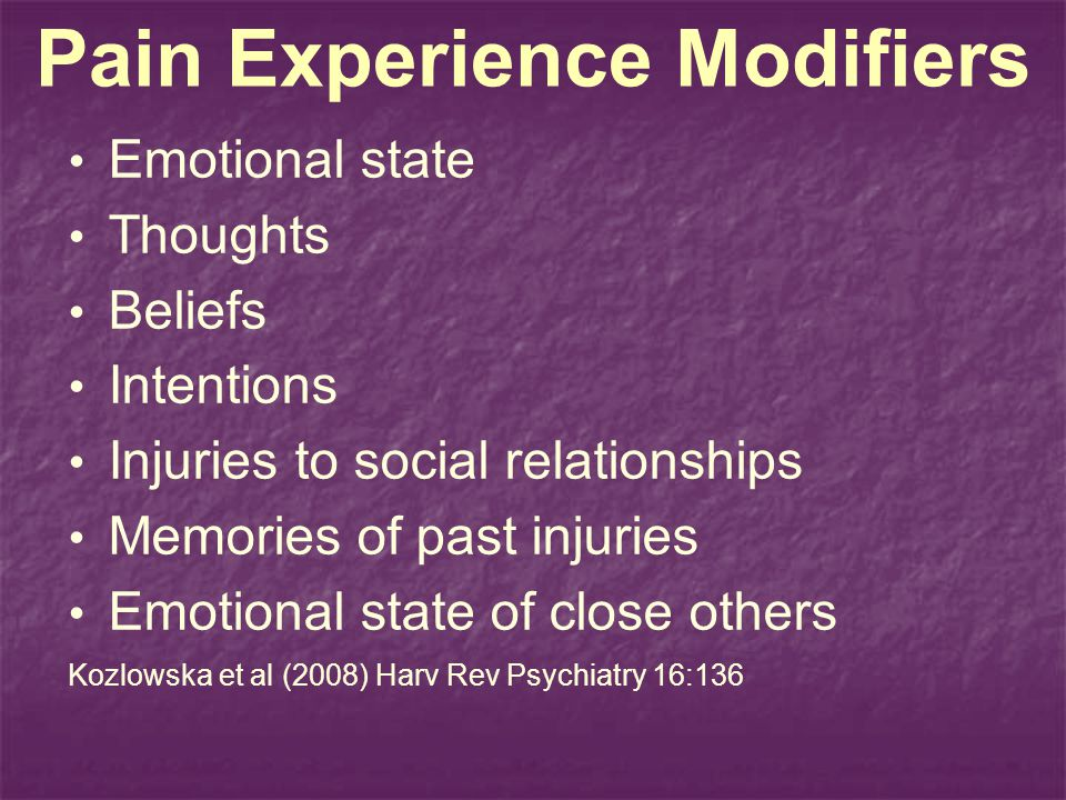 Pain Experience Modifiers Emotional state Thoughts Beliefs Intentions Injuries to social relationships Memories of past injuries Emotional state of cl