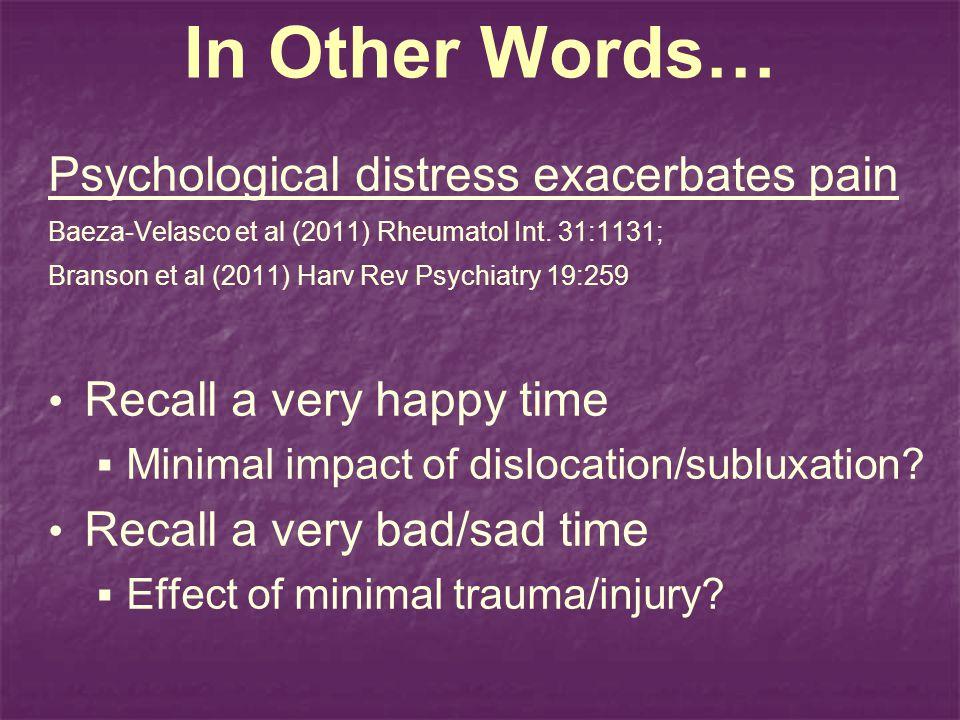 In Other Words… Psychological distress exacerbates pain Baeza-Velasco et al (2011) Rheumatol Int. 31:1131; Branson et al (2011) Harv Rev Psychiatry 19