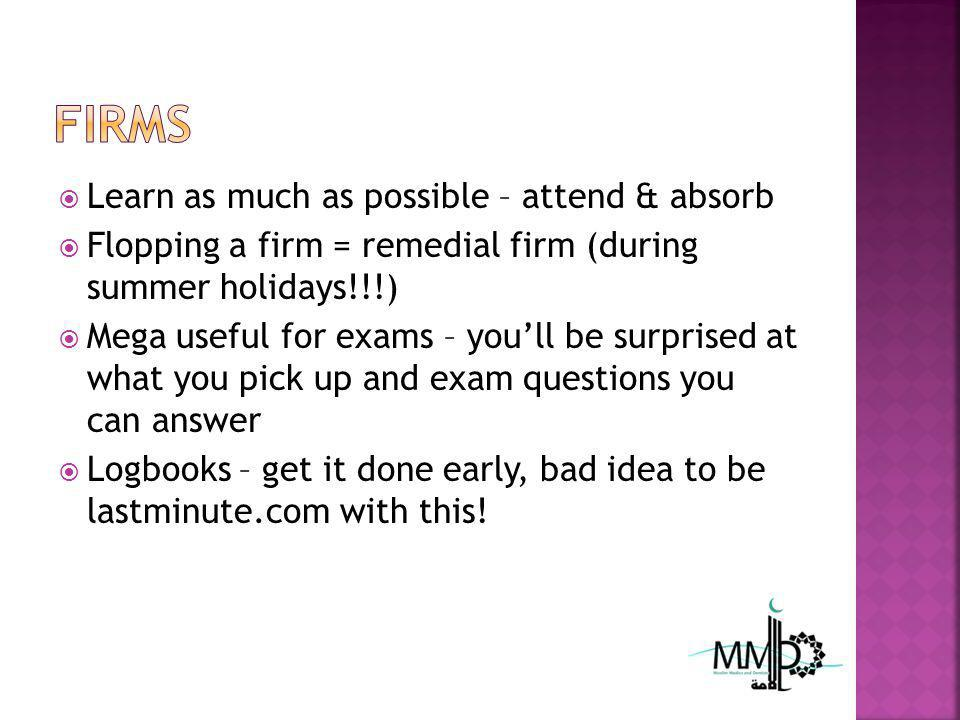 Learn as much as possible – attend & absorb Flopping a firm = remedial firm (during summer holidays!!!) Mega useful for exams – youll be surprised at what you pick up and exam questions you can answer Logbooks – get it done early, bad idea to be lastminute.com with this!