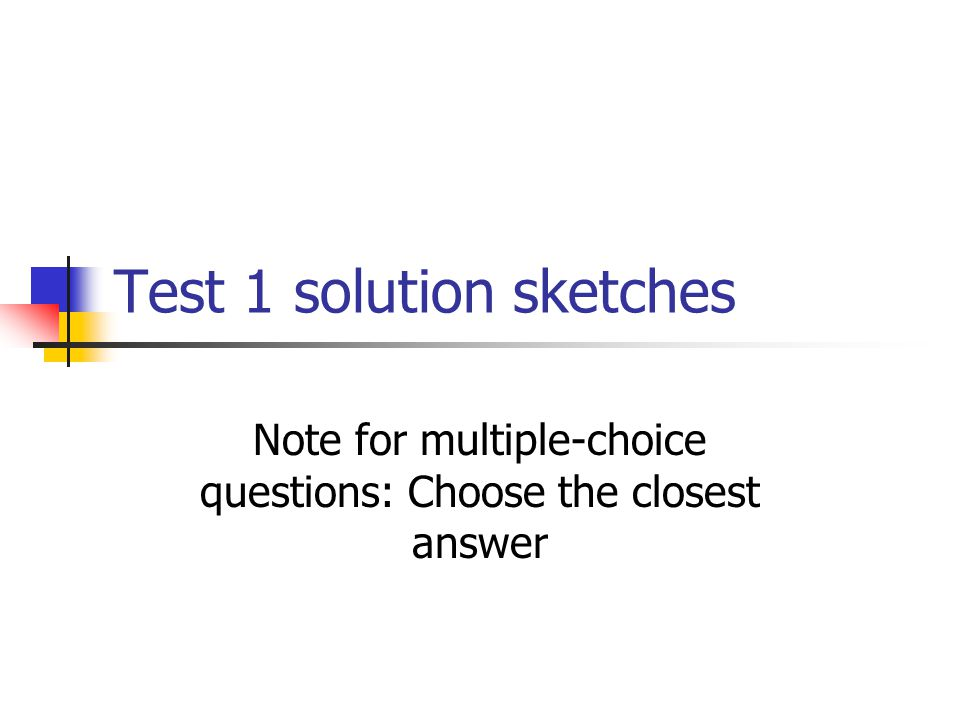 Test 1 solution sketches Note for multiple-choice questions: Choose the closest answer