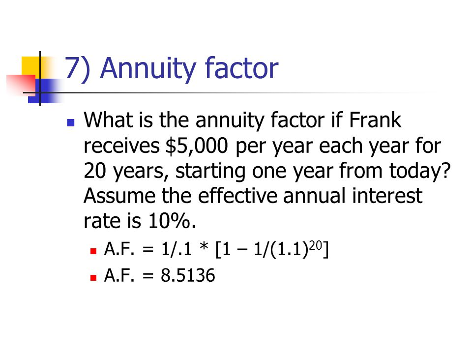 7) Annuity factor What is the annuity factor if Frank receives $5,000 per year each year for 20 years, starting one year from today.