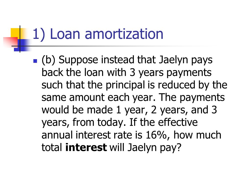 1) Loan amortization (b) Suppose instead that Jaelyn pays back the loan with 3 years payments such that the principal is reduced by the same amount each year.