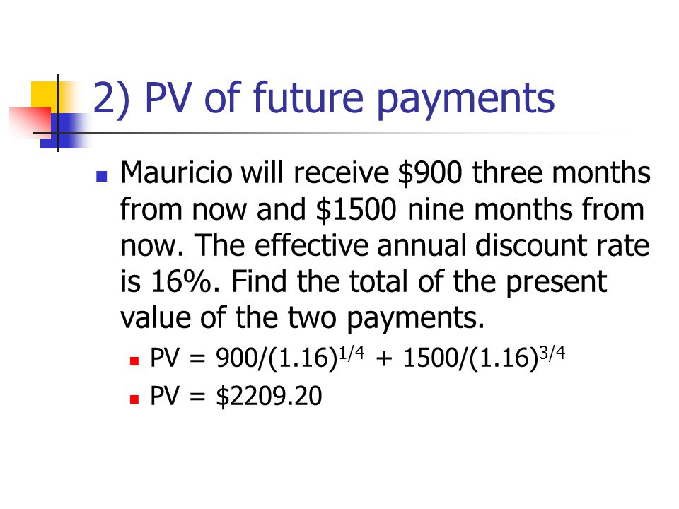 2) PV of future payments Mauricio will receive $900 three months from now and $1500 nine months from now.