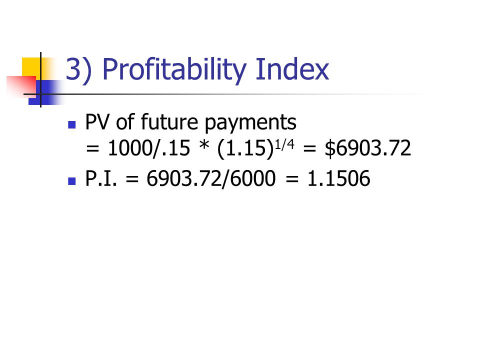 3) Profitability Index PV of future payments = 1000/.15 * (1.15) 1/4 = $6903.72 P.I.
